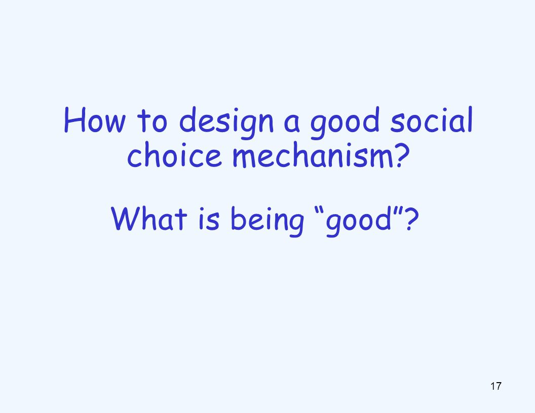 How to design a good social choice mechanism? 17 What is being good?