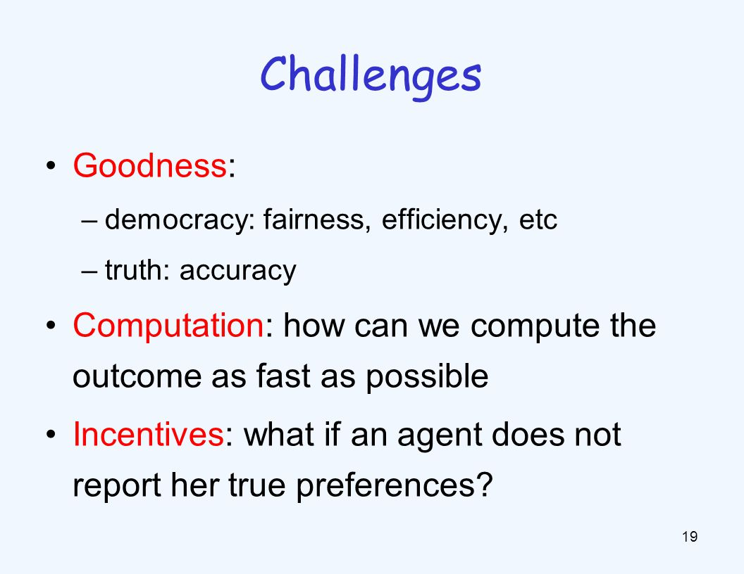 Goodness: –democracy: fairness, efficiency, etc –truth: accuracy Computation: how can we compute the outcome as fast as possible Incentives: what if an agent does not report her true preferences.