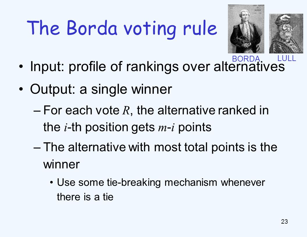 Input: profile of rankings over alternatives Output: a single winner –For each vote R, the alternative ranked in the i -th position gets m - i points –The alternative with most total points is the winner Use some tie-breaking mechanism whenever there is a tie 23 The Borda voting rule BORDA LULL