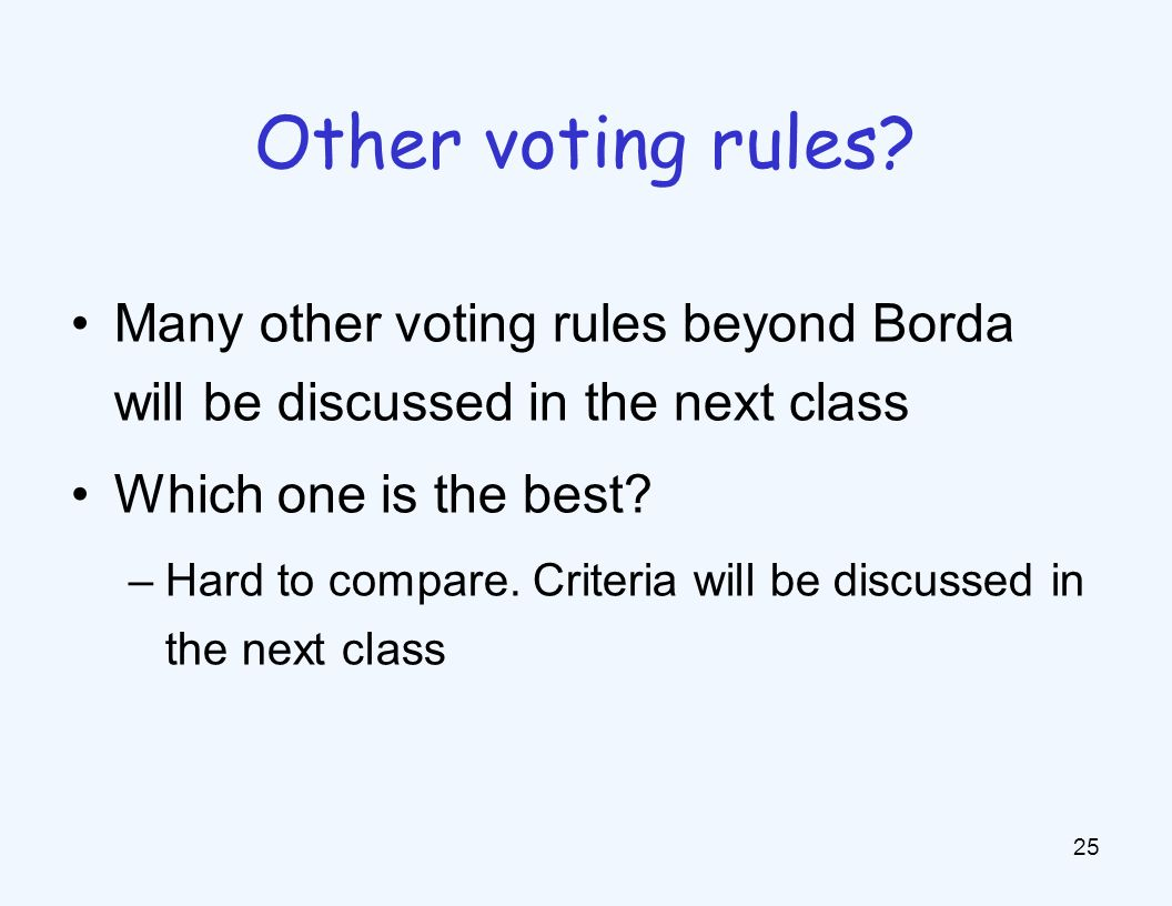 Many other voting rules beyond Borda will be discussed in the next class Which one is the best.