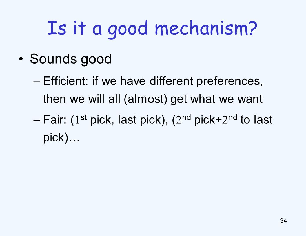 Sounds good –Efficient: if we have different preferences, then we will all (almost) get what we want –Fair: ( 1 st pick, last pick), ( 2 nd pick+ 2 nd