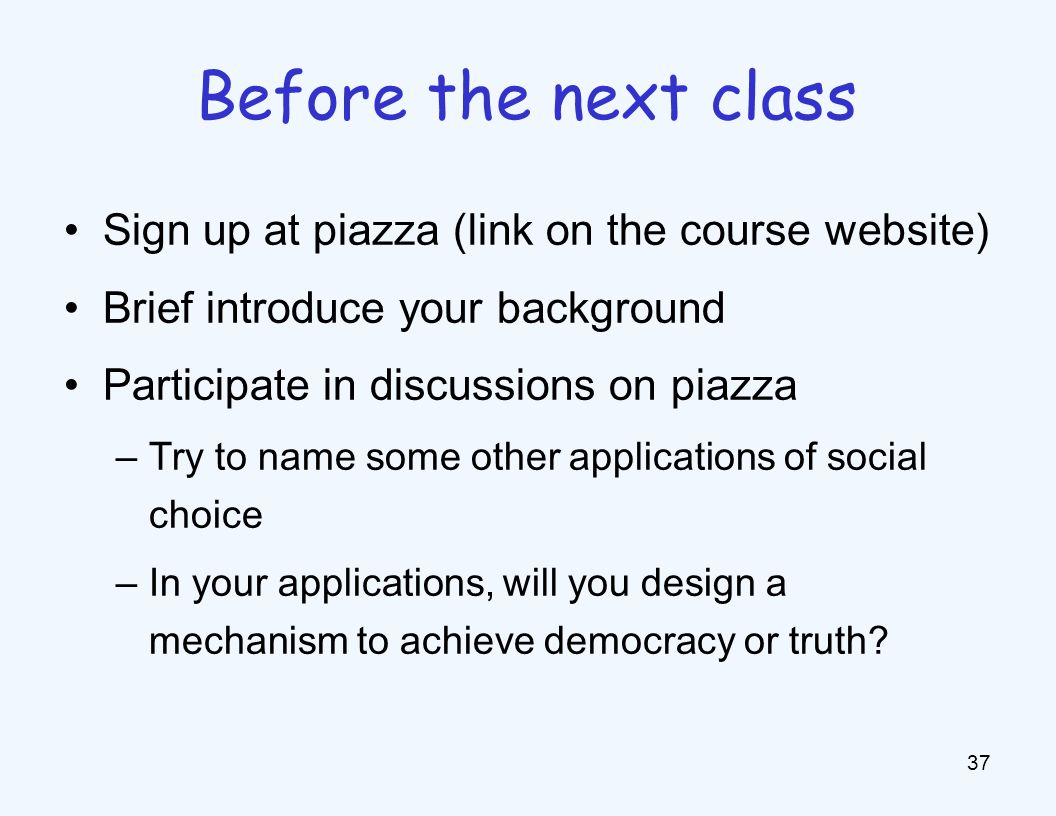 Sign up at piazza (link on the course website) Brief introduce your background Participate in discussions on piazza –Try to name some other applications of social choice –In your applications, will you design a mechanism to achieve democracy or truth.