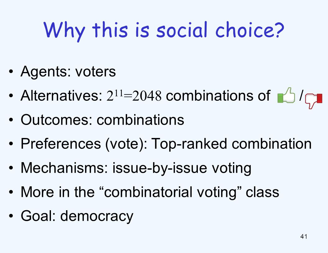 Agents: voters Alternatives: 2 11 =2048 combinations of / Outcomes: combinations Preferences (vote): Top-ranked combination Mechanisms: issue-by-issue voting More in the combinatorial voting class Goal: democracy 41 Why this is social choice