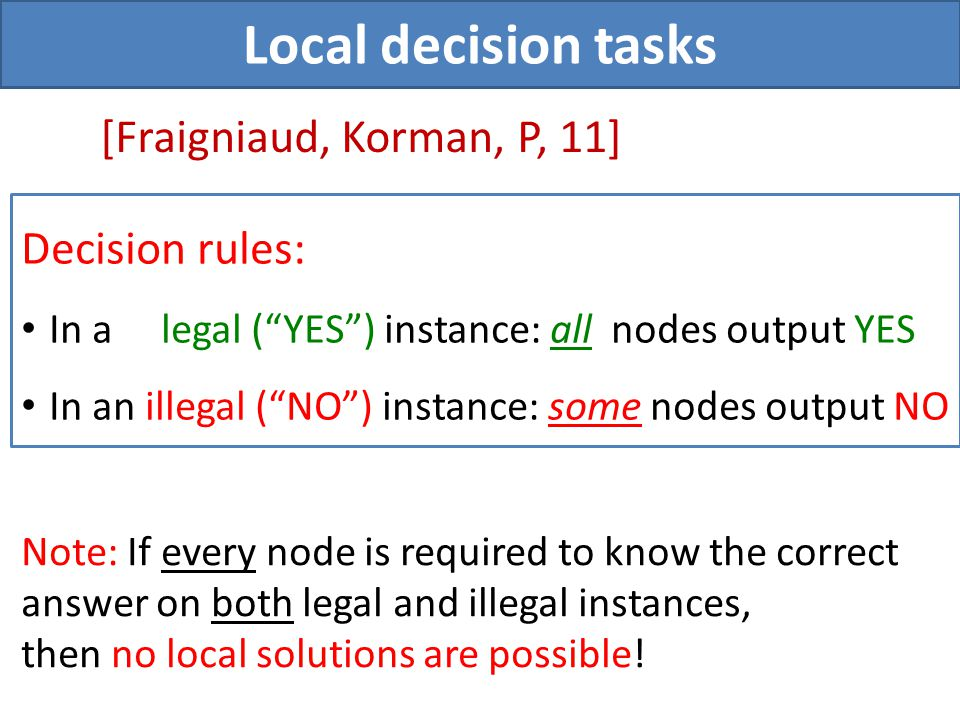 Local decision tasks [Fraigniaud, Korman, P, 11] Note: If every node is required to know the correct answer on both legal and illegal instances, then