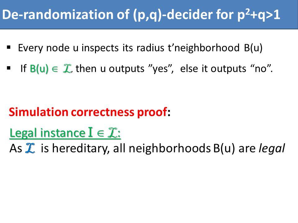 De-randomization of (p,q)-decider for p 2 +q>1 Every node u inspects its radius tneighborhood B(u) B(u) L If B(u) L, then u outputs yes, else it outputs no.