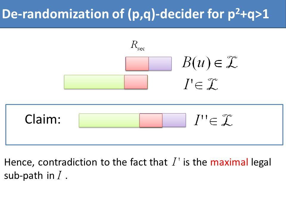 Hence, contradiction to the fact that is the maximal legal sub-path in. De-randomization of (p,q)-decider for p 2 +q>1 Claim: