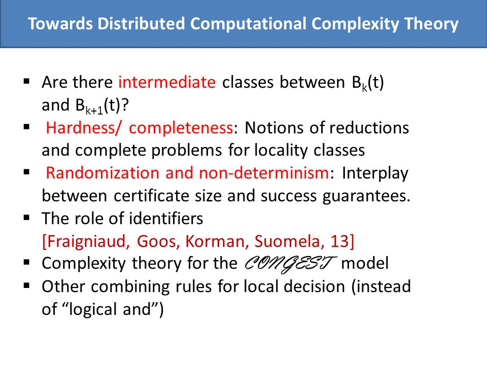 Towards Distributed Computational Complexity Theory Are there intermediate classes between B k (t) and B k+1 (t)? Hardness/ completeness: Notions of r