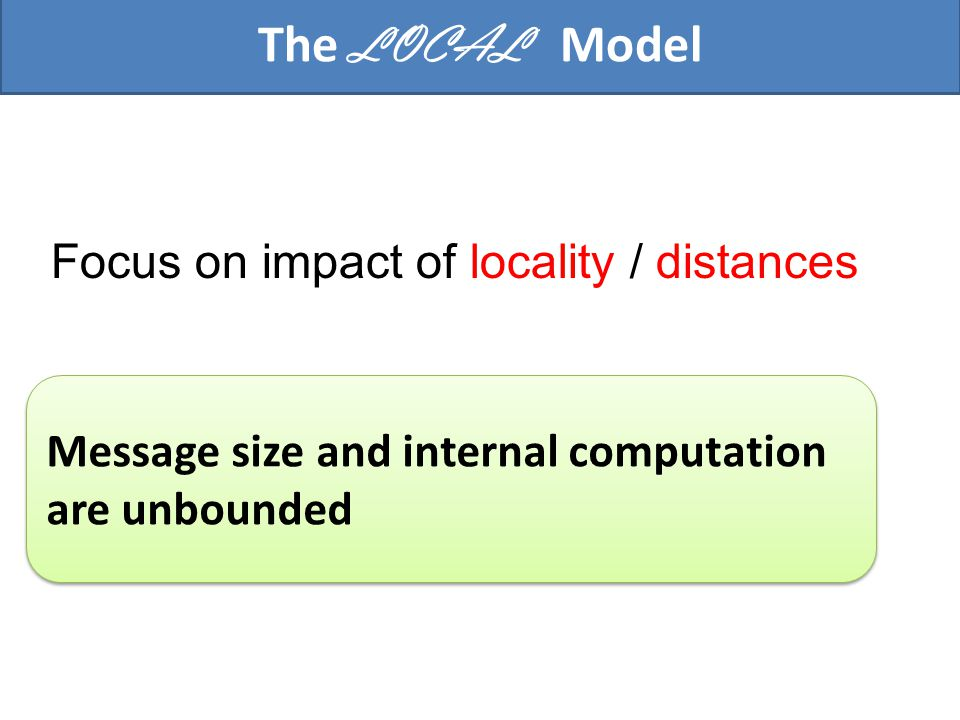 The LOCAL model Complexity measure: Time (# of rounds) Complexity measure: Time (# of rounds) G r In r rounds, r each processor u can collect complete information on B r (u), its r-neighborhood r=3 B 3 (u)