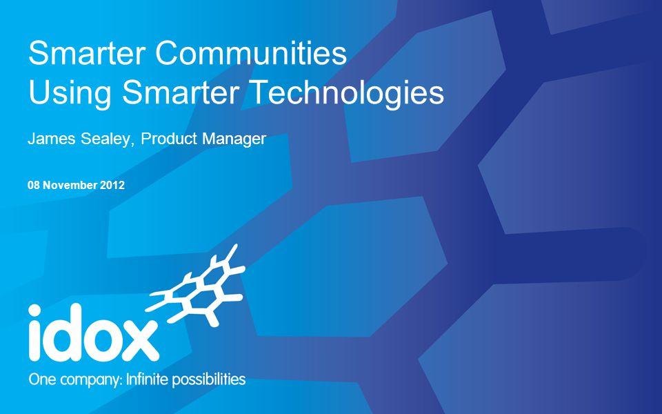 Smarter Communities Using Smarter Technologies James Sealey, Product Manager 08 November 2012