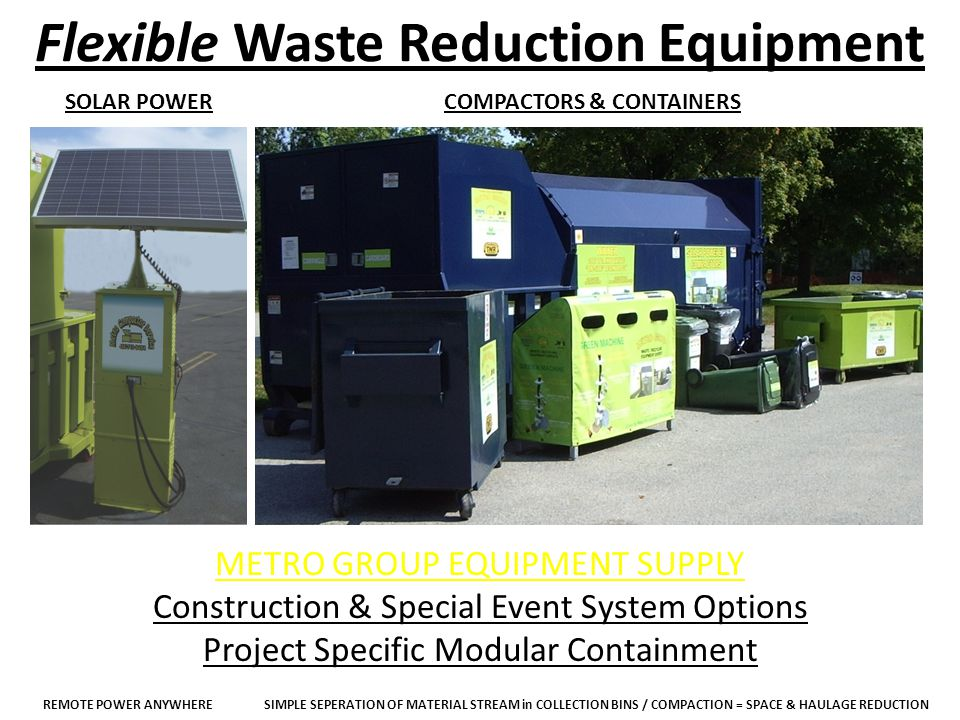 Flexible Waste Reduction Equipment SOLAR POWERCOMPACTORS & CONTAINERS METRO GROUP EQUIPMENT SUPPLY Construction & Special Event System Options Project Specific Modular Containment REMOTE POWER ANYWHERESIMPLE SEPERATION OF MATERIAL STREAM in COLLECTION BINS / COMPACTION = SPACE & HAULAGE REDUCTION