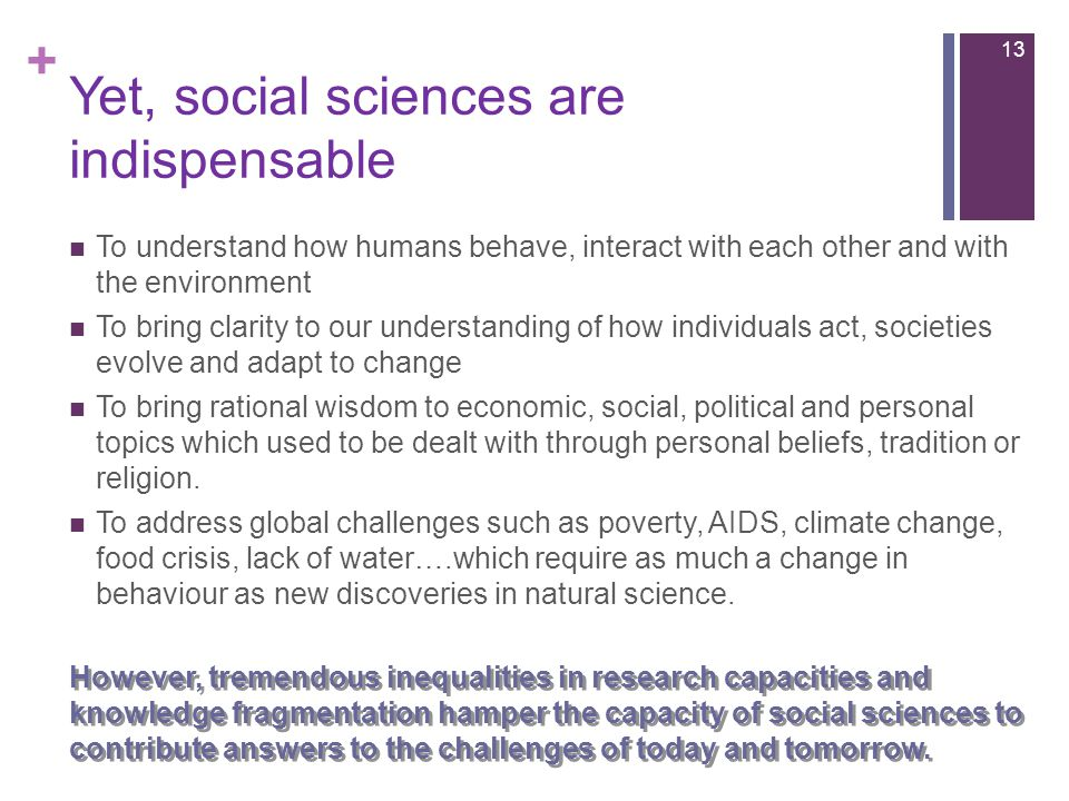 + Yet, social sciences are indispensable To understand how humans behave, interact with each other and with the environment To bring clarity to our understanding of how individuals act, societies evolve and adapt to change To bring rational wisdom to economic, social, political and personal topics which used to be dealt with through personal beliefs, tradition or religion.
