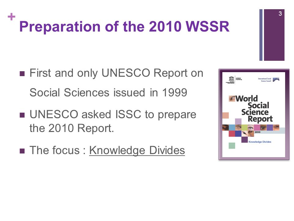 + Preparation of the 2010 WSSR First and only UNESCO Report on Social Sciences issued in 1999 UNESCO asked ISSC to prepare the 2010 Report. The focus