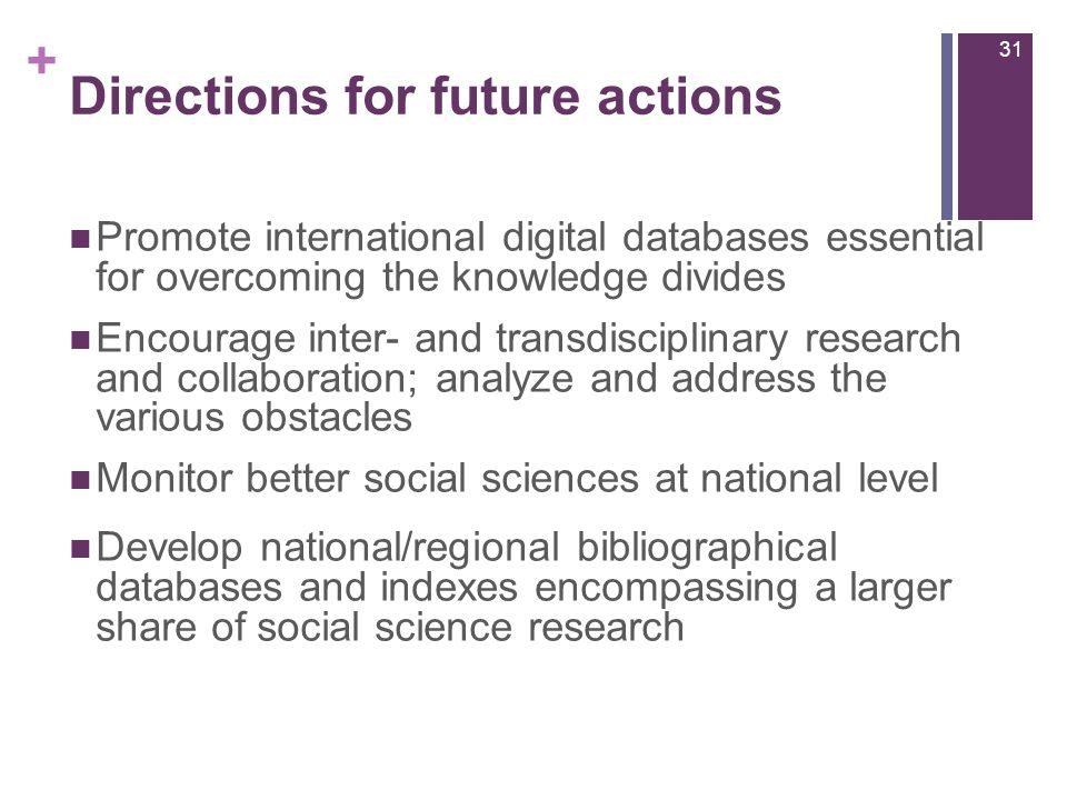 + Directions for future actions Promote international digital databases essential for overcoming the knowledge divides Encourage inter- and transdisciplinary research and collaboration; analyze and address the various obstacles Monitor better social sciences at national level Develop national/regional bibliographical databases and indexes encompassing a larger share of social science research 31