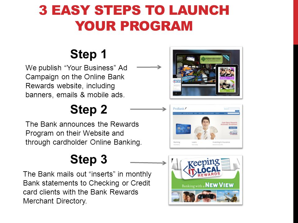 3 EASY STEPS TO LAUNCH YOUR PROGRAM The Bank announces the Rewards Program on their Website and through cardholder Online Banking.