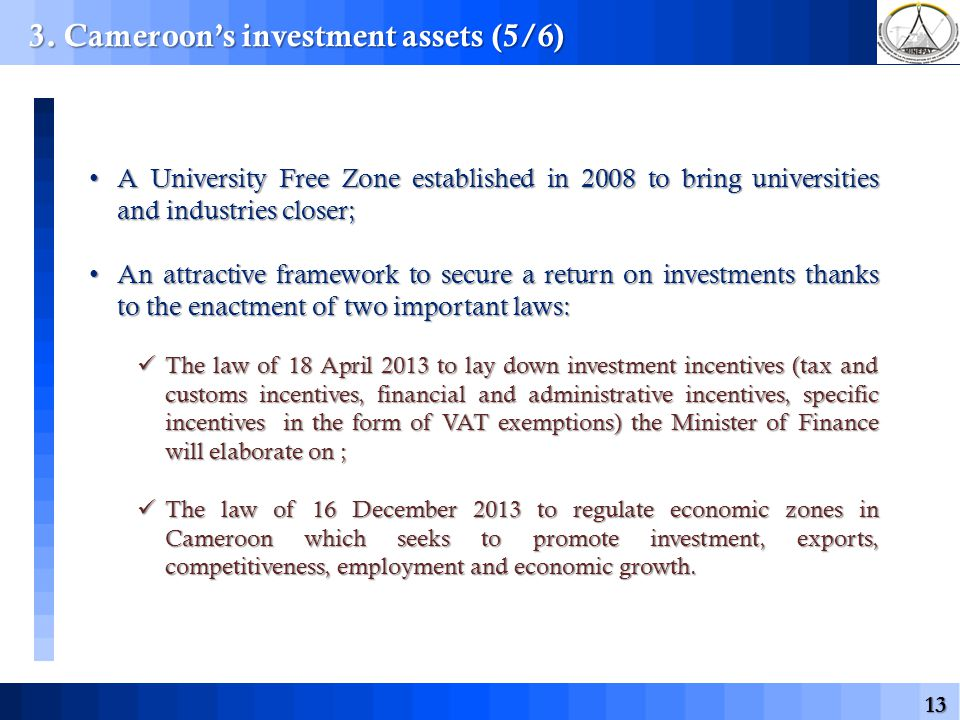 13 A University Free Zone established in 2008 to bring universities and industries closer; A University Free Zone established in 2008 to bring universities and industries closer; An attractive framework to secure a return on investments thanks to the enactment of two important laws: An attractive framework to secure a return on investments thanks to the enactment of two important laws: The law of 18 April 2013 to lay down investment incentives (tax and customs incentives, financial and administrative incentives, specific incentives in the form of VAT exemptions) the Minister of Finance will elaborate on ; The law of 18 April 2013 to lay down investment incentives (tax and customs incentives, financial and administrative incentives, specific incentives in the form of VAT exemptions) the Minister of Finance will elaborate on ; The law of 16 December 2013 to regulate economic zones in Cameroon which seeks to promote investment, exports, competitiveness, employment and economic growth.