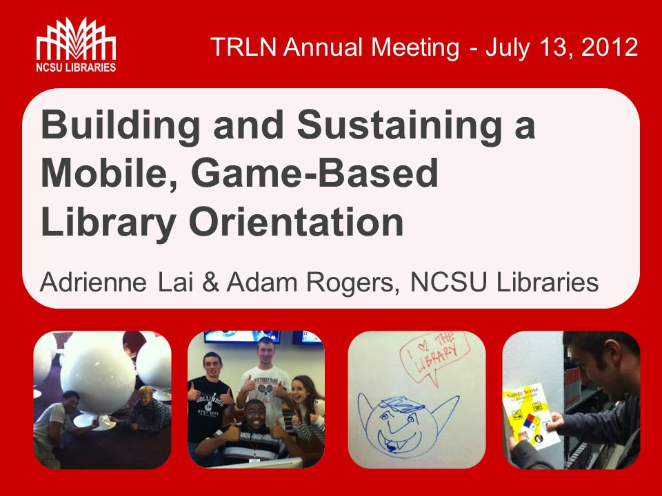 TRLN Annual Meeting - July 13, 2012 Building and Sustaining a Mobile, Game-Based Library Orientation Adrienne Lai & Adam Rogers, NCSU Libraries