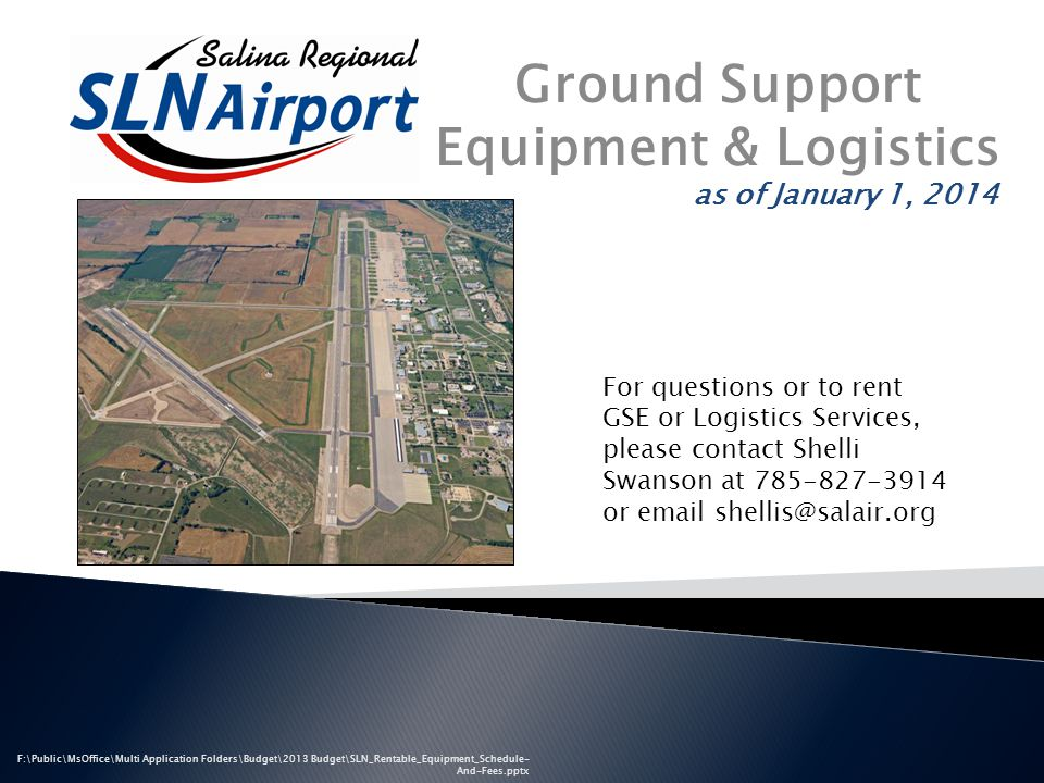 as of January 1, 2014 F:\Public\MsOffice\Multi Application Folders\Budget\2013 Budget\SLN_Rentable_Equipment_Schedule- And-Fees.pptx Ground Support Equipment & Logistics For questions or to rent GSE or Logistics Services, please contact Shelli Swanson at 785-827-3914 or email shellis@salair.org