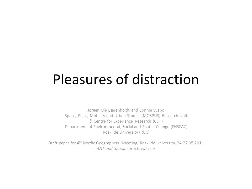 Pleasures of distraction Jørgen Ole Bærenholdt and Connie Svabo Space, Place, Mobility and Urban Studies (MOSPUS) Research Unit & Centre for Experience Research (COF) Department of Environmental, Social and Spatial Change (ENSPAC) Roskilde University (RUC) Draft paper for 4 th Nordic Geographers Meeting, Roskilde University, 24-27.05.2011 ANT and tourism practices track