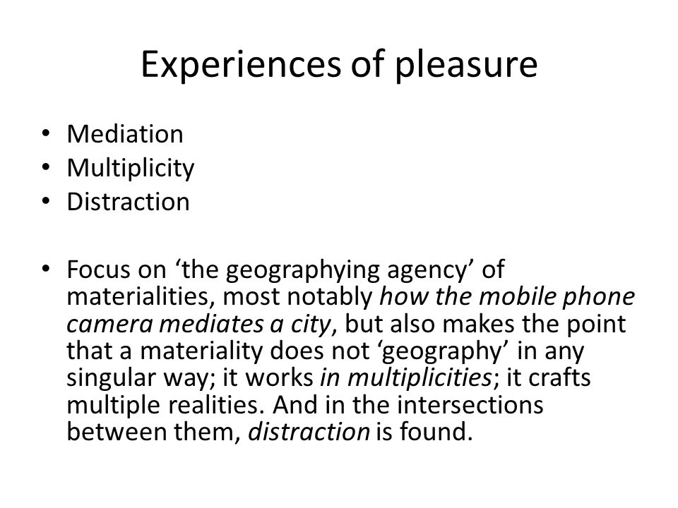 Experiences of pleasure Mediation Multiplicity Distraction Focus on the geographying agency of materialities, most notably how the mobile phone camera mediates a city, but also makes the point that a materiality does not geography in any singular way; it works in multiplicities; it crafts multiple realities.
