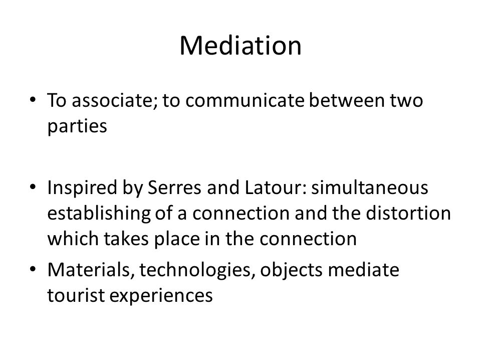 Mediation To associate; to communicate between two parties Inspired by Serres and Latour: simultaneous establishing of a connection and the distortion which takes place in the connection Materials, technologies, objects mediate tourist experiences