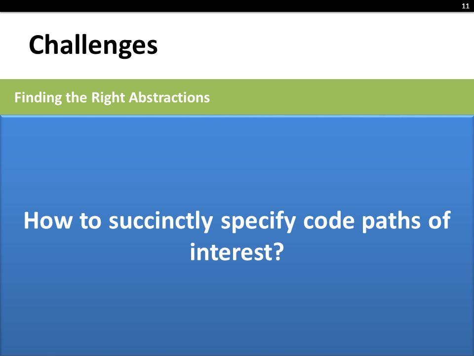 Challenges 11 Finding the Right Abstractions R2: Instrument at different levels of granularity: bytecode, method, path How to find the high-level abst