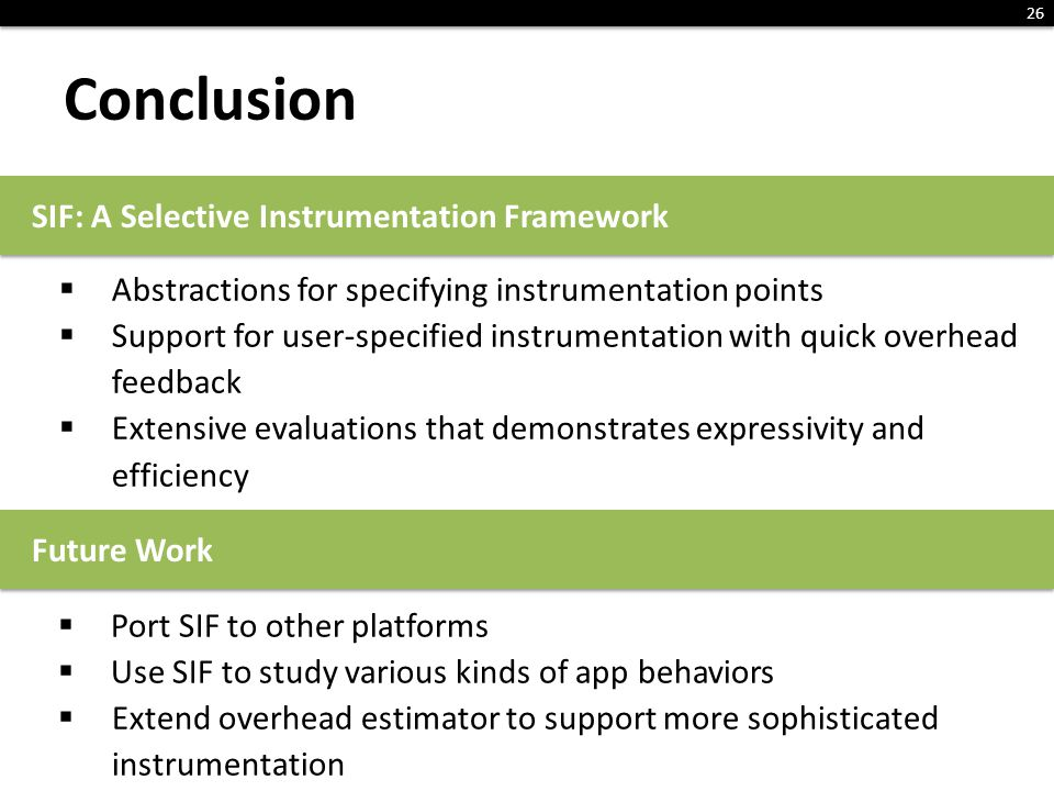 Conclusion 26 Abstractions for specifying instrumentation points Support for user-specified instrumentation with quick overhead feedback Extensive evaluations that demonstrates expressivity and efficiency SIF: A Selective Instrumentation Framework Future Work Port SIF to other platforms Use SIF to study various kinds of app behaviors Extend overhead estimator to support more sophisticated instrumentation