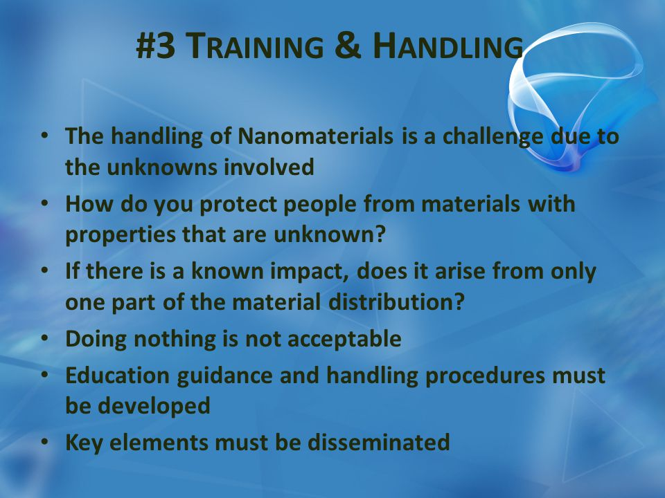 #3 T RAINING & H ANDLING The handling of Nanomaterials is a challenge due to the unknowns involved How do you protect people from materials with prope