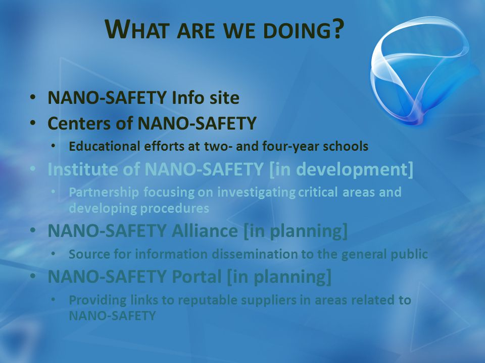 W HAT ARE WE DOING ? NANO-SAFETY Info site Centers of NANO-SAFETY Educational efforts at two- and four-year schools Institute of NANO-SAFETY [in devel