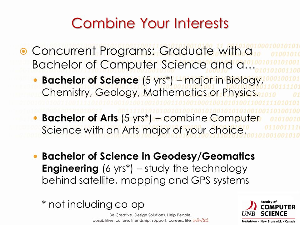 Combine Your Interests Concurrent Programs: Graduate with a Bachelor of Computer Science and a… Bachelor of Science (5 yrs*) – major in Biology, Chemi