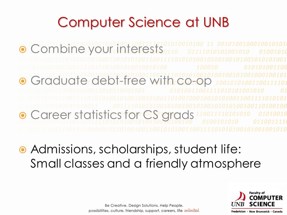 Computer Science at UNB Combine your interests Graduate debt-free with co-op Career statistics for CS grads Admissions, scholarships, student life: Sm