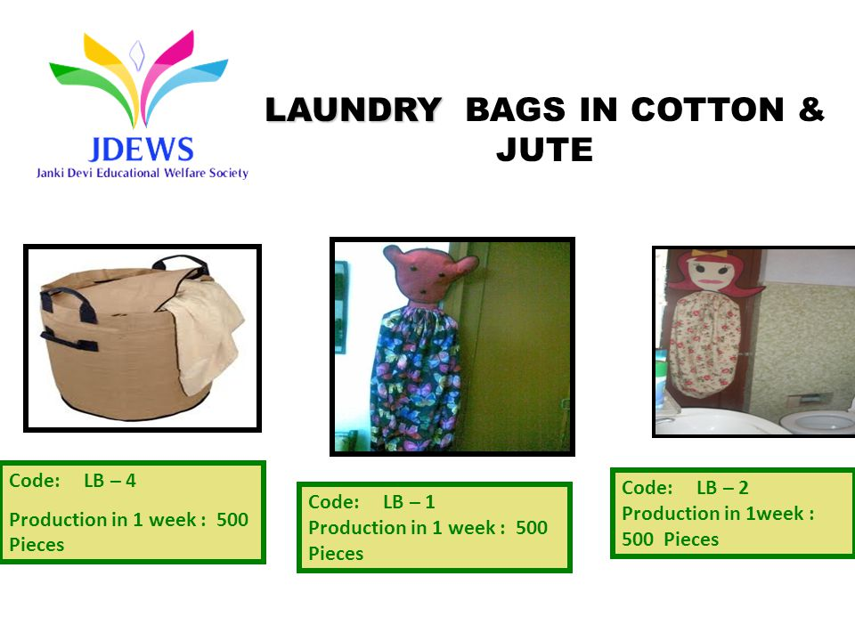 Code: LB – 4 Production in 1 week : 500 Pieces Code: LB – 2 Production in 1week : 500 Pieces Code: LB – 1 Production in 1 week : 500 Pieces LAUNDRY LAUNDRY BAGS IN COTTON & JUTE