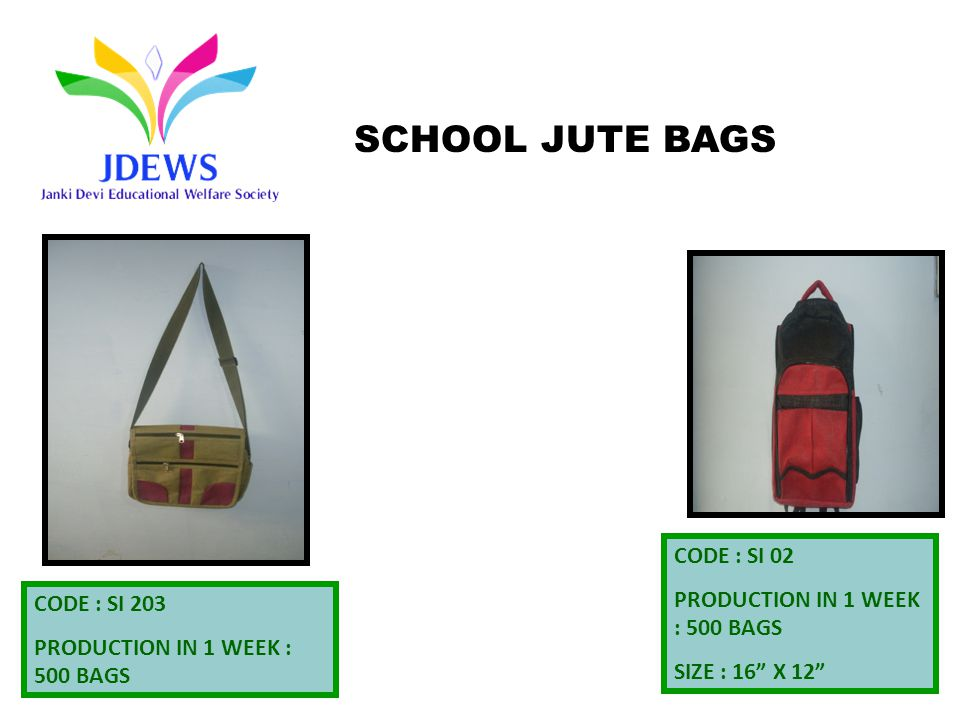 CODE : SI 02 PRODUCTION IN 1 WEEK : 500 BAGS SIZE : 16 X 12 CODE : SI 203 PRODUCTION IN 1 WEEK : 500 BAGS SCHOOL JUTE BAGS