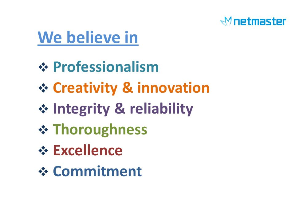We believe in Professionalism Creativity & innovation Integrity & reliability Thoroughness Excellence Commitment