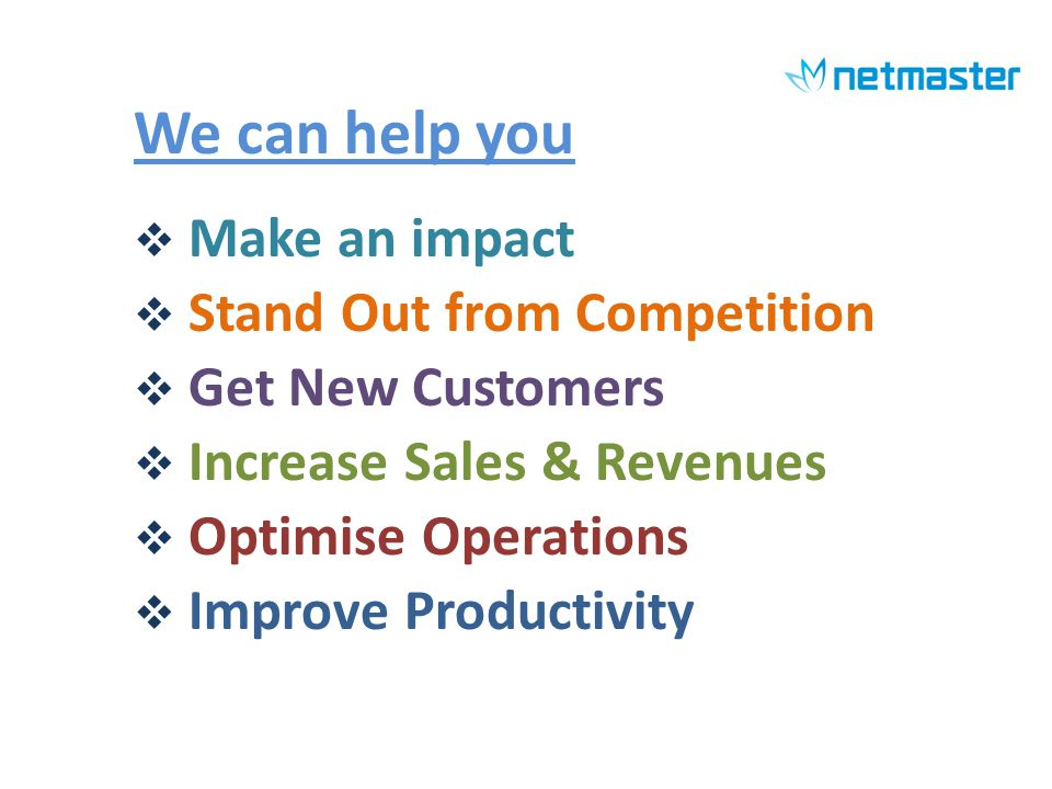 We can help you Make an impact Stand Out from Competition Get New Customers Increase Sales & Revenues Optimise Operations Improve Productivity