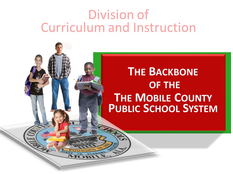 T HE B ACKBONE OF THE T HE M OBILE C OUNTY P UBLIC S CHOOL S YSTEM Division of Curriculum and Instruction