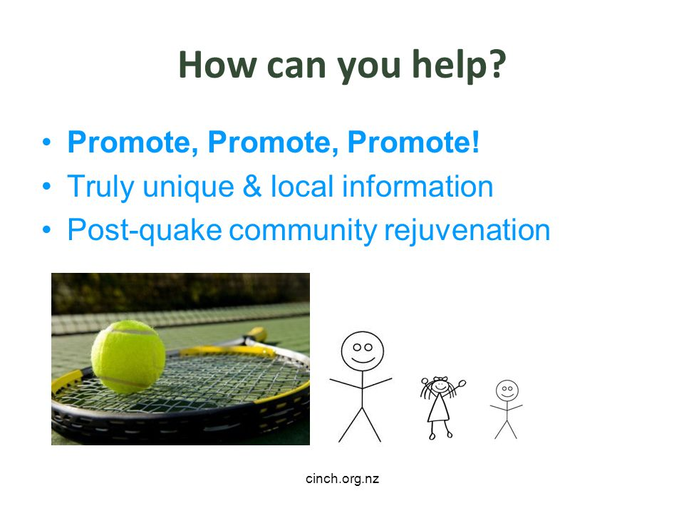 cinch.org.nz How can you help? Promote, Promote, Promote! Truly unique & local information Post-quake community rejuvenation