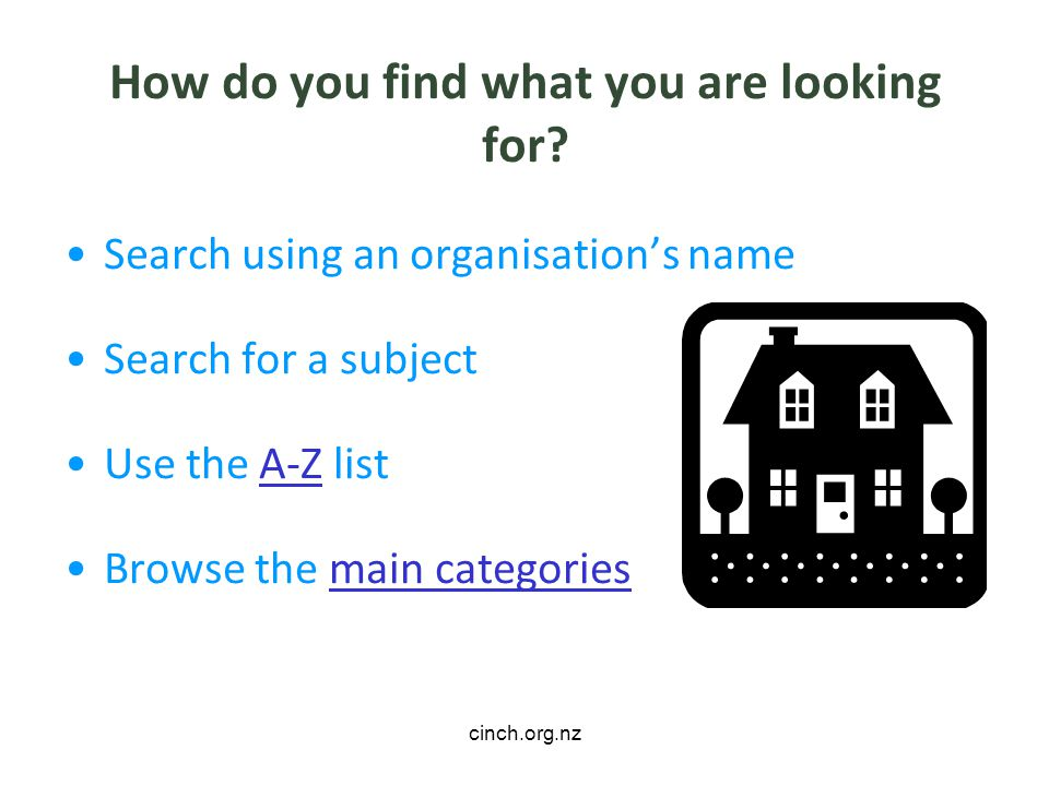 cinch.org.nz How do you find what you are looking for? Search using an organisations name Search for a subject Use the A-Z listA-Z Browse the main cat