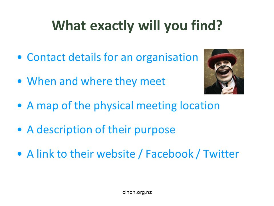 cinch.org.nz What exactly will you find? Contact details for an organisation When and where they meet A map of the physical meeting location A descrip