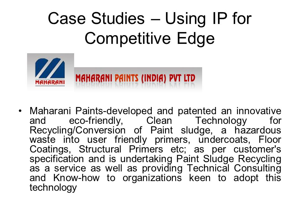 Case Studies – Using IP for Competitive Edge Maharani Paints-developed and patented an innovative and eco-friendly, Clean Technology for Recycling/Conversion of Paint sludge, a hazardous waste into user friendly primers, undercoats, Floor Coatings, Structural Primers etc; as per customer s specification and is undertaking Paint Sludge Recycling as a service as well as providing Technical Consulting and Know-how to organizations keen to adopt this technology