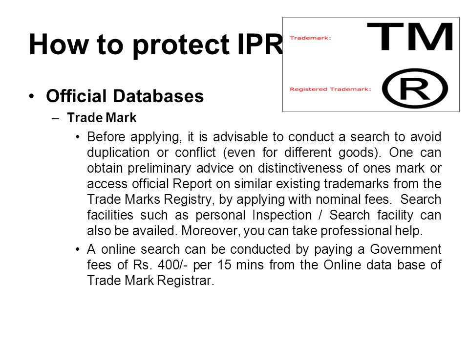 How to protect IPR Official Databases –Trade Mark Before applying, it is advisable to conduct a search to avoid duplication or conflict (even for different goods).
