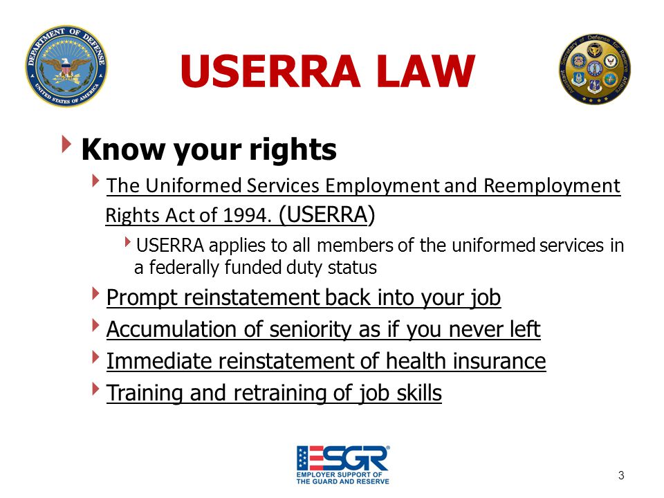 USERRA LAW Know your rights The Uniformed Services Employment and Reemployment Rights Act of 1994. (USERRA) USERRA applies to all members of the unifo