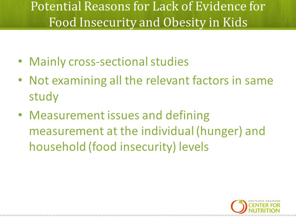 Potential Reasons for Lack of Evidence for Food Insecurity and Obesity in Kids Mainly cross-sectional studies Not examining all the relevant factors in same study Measurement issues and defining measurement at the individual (hunger) and household (food insecurity) levels