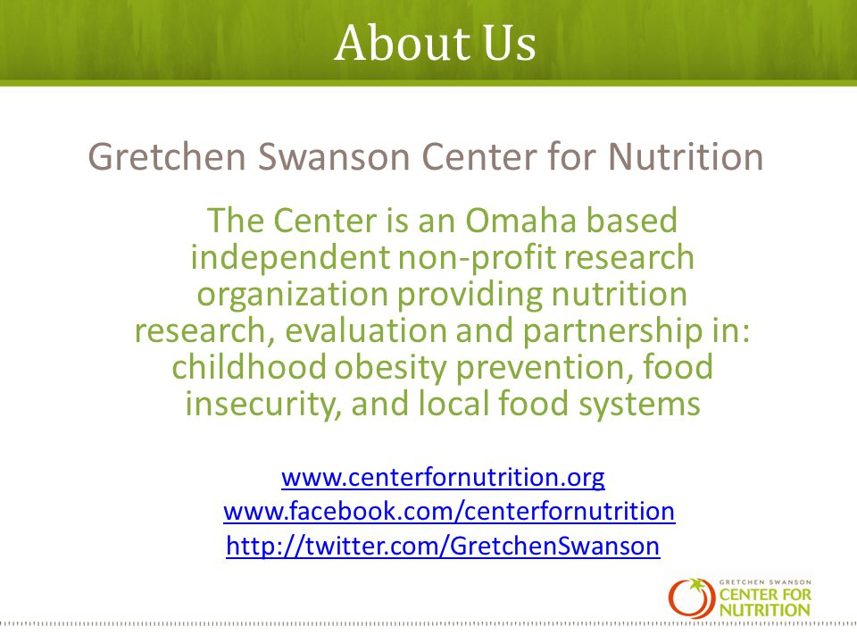 About Us The Center is an Omaha based independent non-profit research organization providing nutrition research, evaluation and partnership in: childhood obesity prevention, food insecurity, and local food systems www.centerfornutrition.org www.facebook.com/centerfornutrition http://twitter.com/GretchenSwanson Gretchen Swanson Center for Nutrition