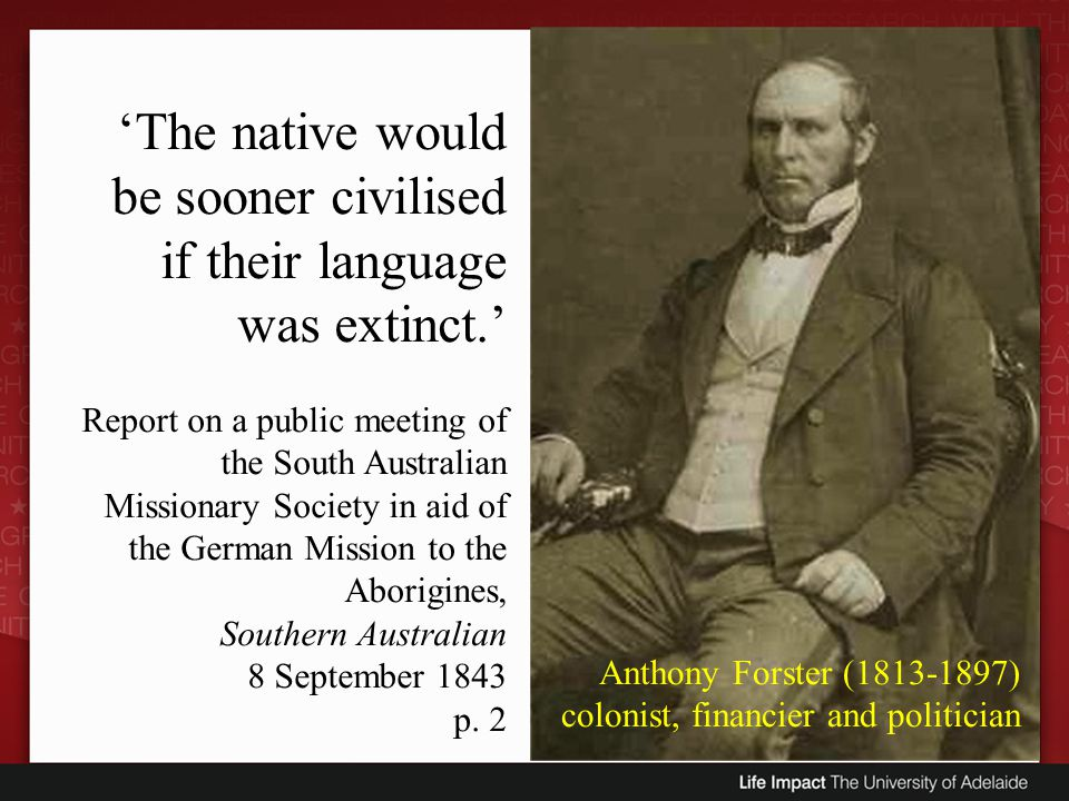 Anthony Forster (1813-1897) colonist, financier and politician The native would be sooner civilised if their language was extinct. Report on a public