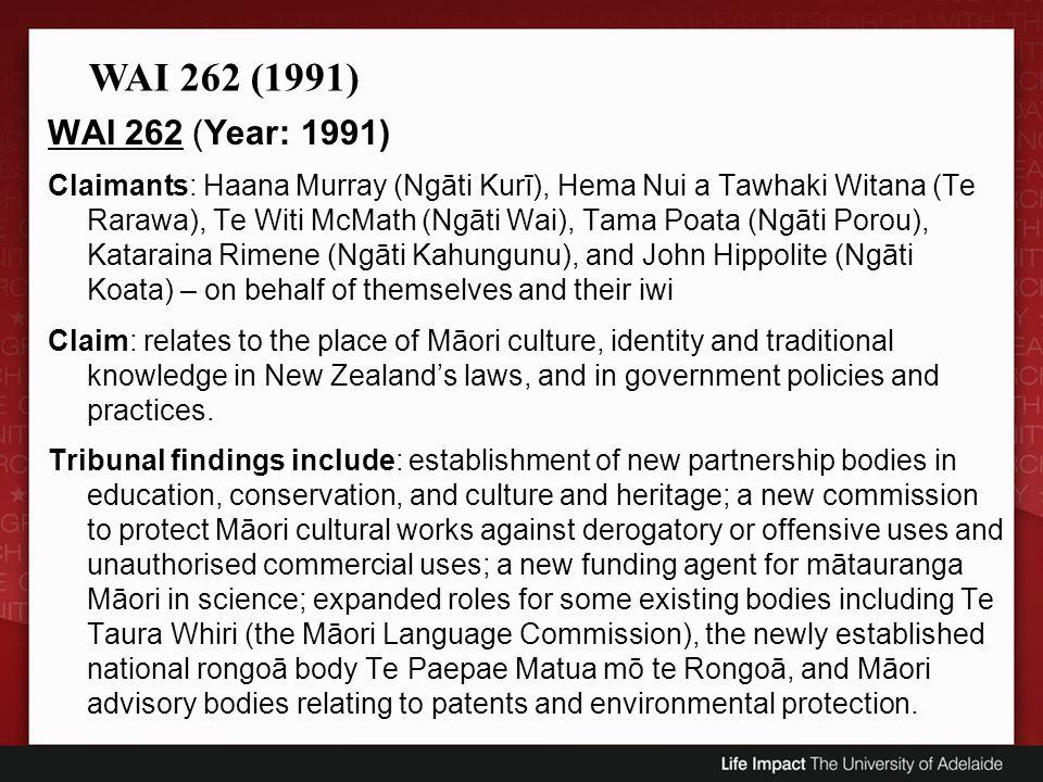 WAI 262 (Year: 1991) Claimants: Haana Murray (Ngāti Kurī), Hema Nui a Tawhaki Witana (Te Rarawa), Te Witi McMath (Ngāti Wai), Tama Poata (Ngāti Porou), Kataraina Rimene (Ngāti Kahungunu), and John Hippolite (Ngāti Koata) – on behalf of themselves and their iwi Claim: relates to the place of Māori culture, identity and traditional knowledge in New Zealands laws, and in government policies and practices.