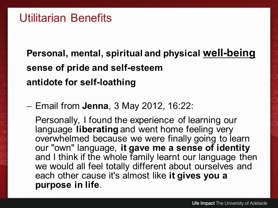 Utilitarian Benefits Personal, mental, spiritual and physical well-being sense of pride and self-esteem antidote for self-loathing –Email from Jenna,