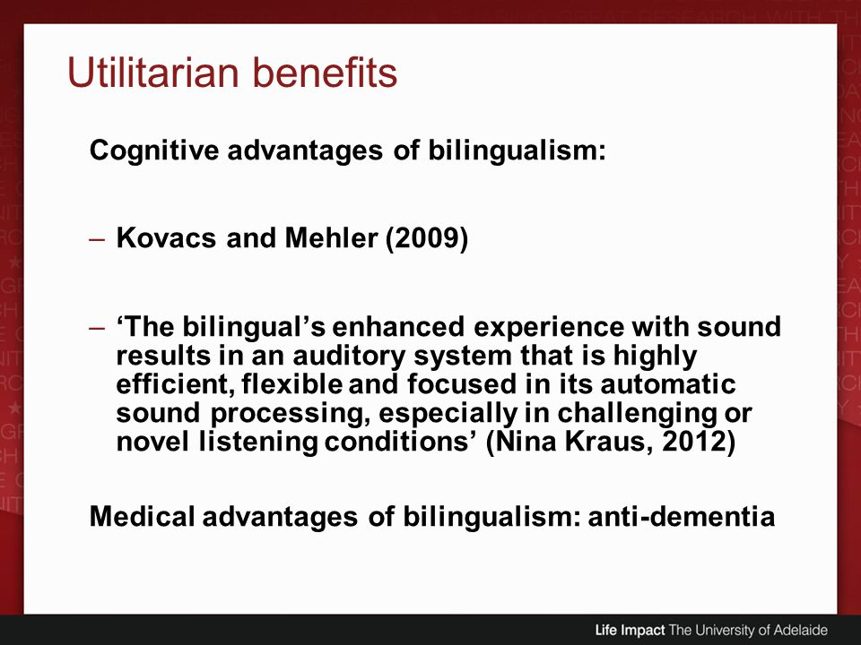 Utilitarian benefits Cognitive advantages of bilingualism: –Kovacs and Mehler (2009) –The bilinguals enhanced experience with sound results in an audi