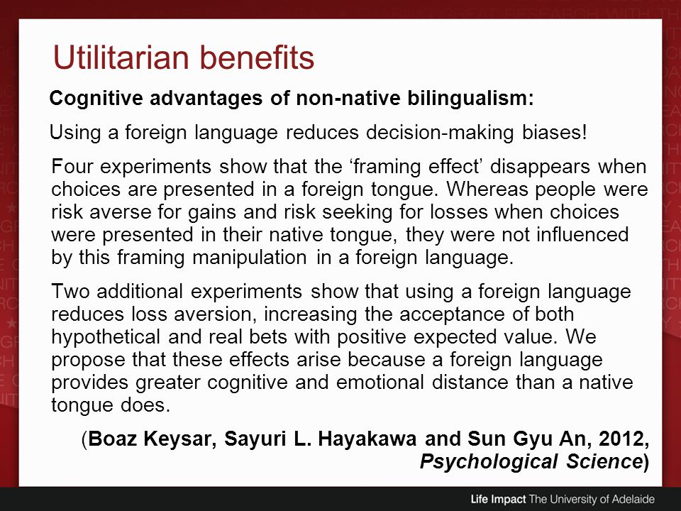 Utilitarian benefits Cognitive advantages of non-native bilingualism: Using a foreign language reduces decision-making biases! Four experiments show t
