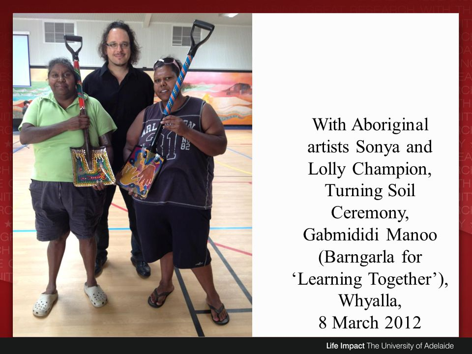With Aboriginal artists Sonya and Lolly Champion, Turning Soil Ceremony, Gabmididi Manoo (Barngarla for Learning Together), Whyalla, 8 March 2012