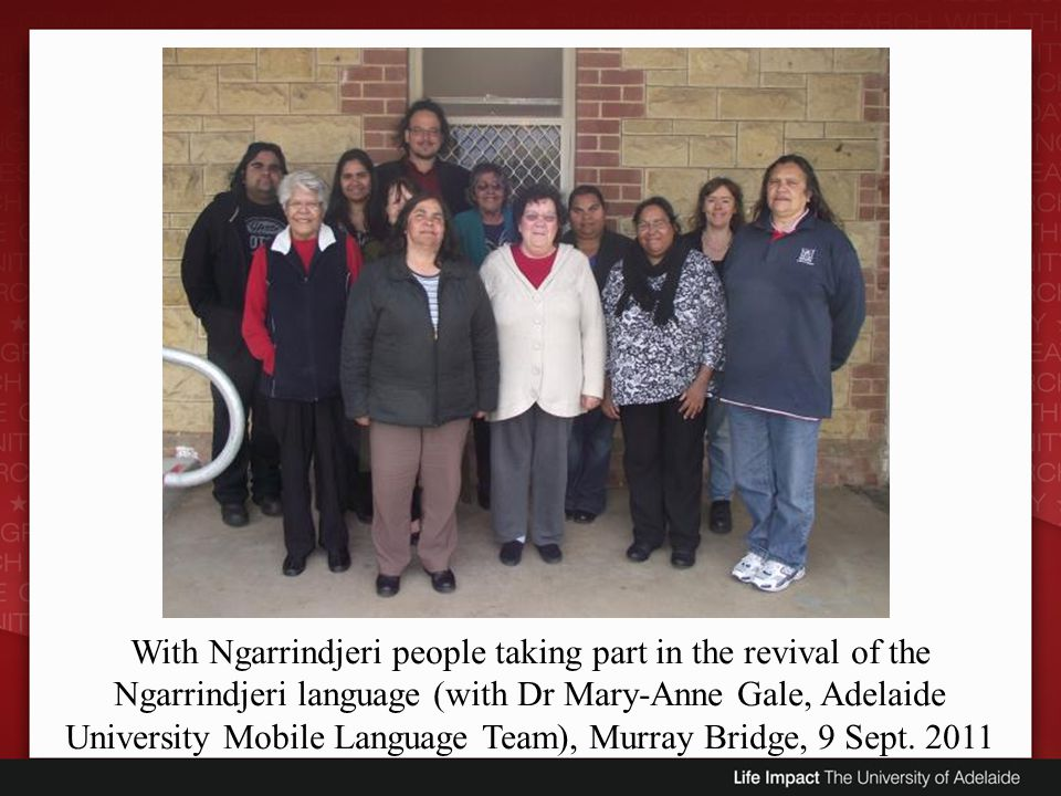 With Ngarrindjeri people taking part in the revival of the Ngarrindjeri language (with Dr Mary-Anne Gale, Adelaide University Mobile Language Team), M